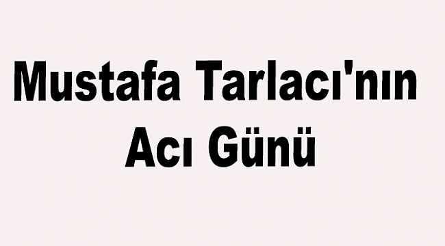 Mustafa Tarlacı'nın Acı Günü